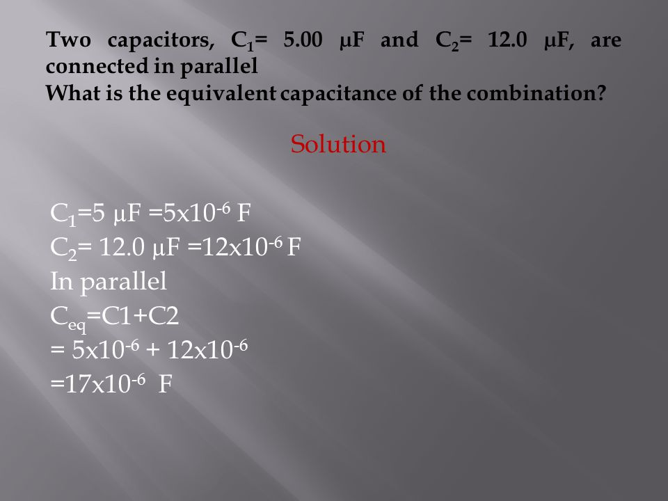 Two capacitors, C 1 = 5.00 µF and C 2 = 12.0 µF, are connected in parallel What is the equivalent capacitance of the combination