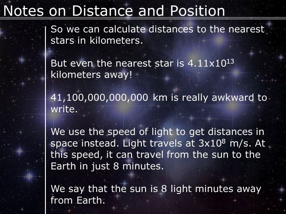 10 Notes on Distance and Position So we can calculate distances to the nearest stars in kilometers. But even the nearest star is 4.11x10 13 kilometers