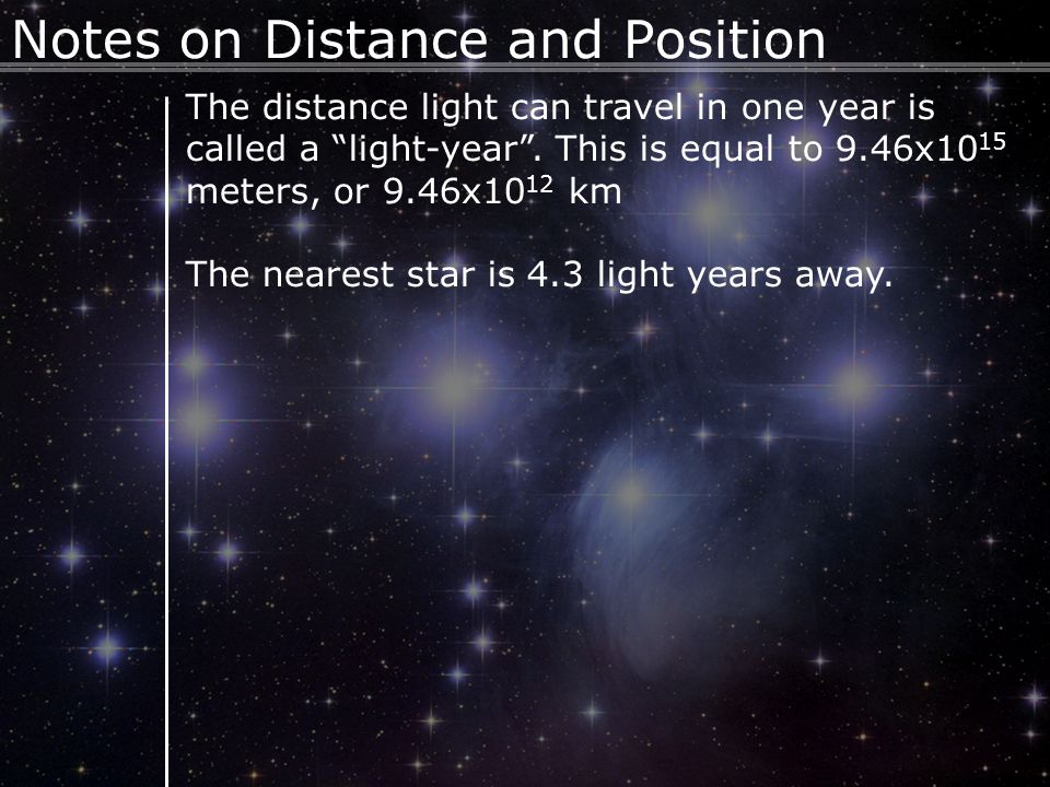 "11 Notes on Distance and Position The distance light can travel in one year is called a ""light-year"". This is equal to 9.46x10 15 meters, or 9.46x10 1"