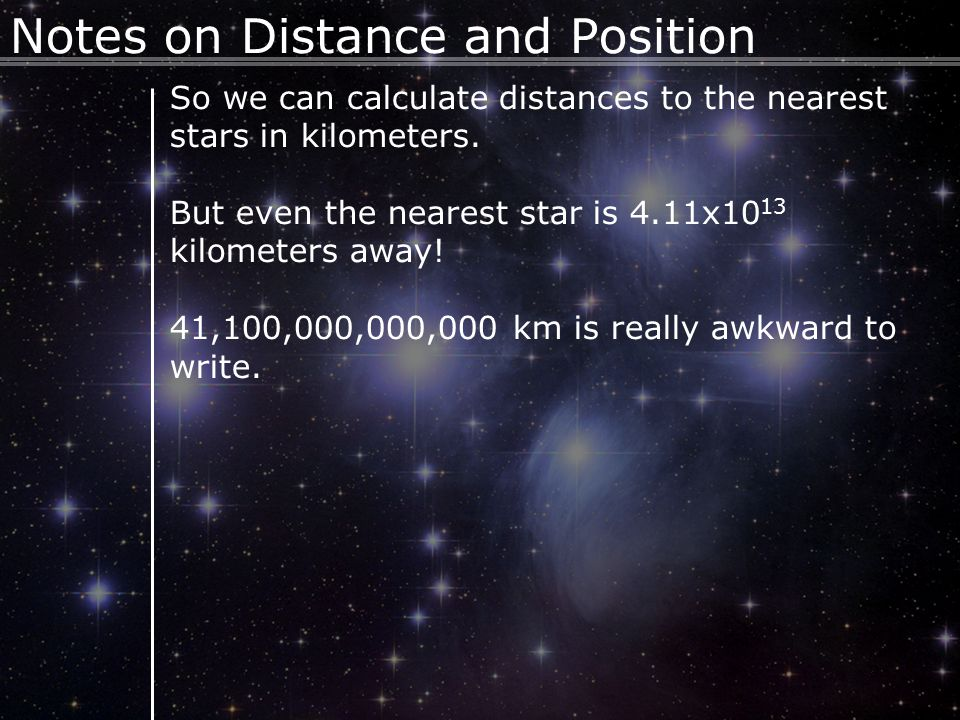 9 Notes on Distance and Position So we can calculate distances to the nearest stars in kilometers.