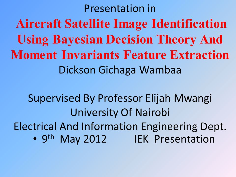 Presentation in Aircraft Satellite Image Identification Using Bayesian Decision Theory And Moment Invariants Feature Extraction Dickson Gichaga Wambaa Supervised By Professor Elijah Mwangi University Of Nairobi Electrical And Information Engineering Dept.