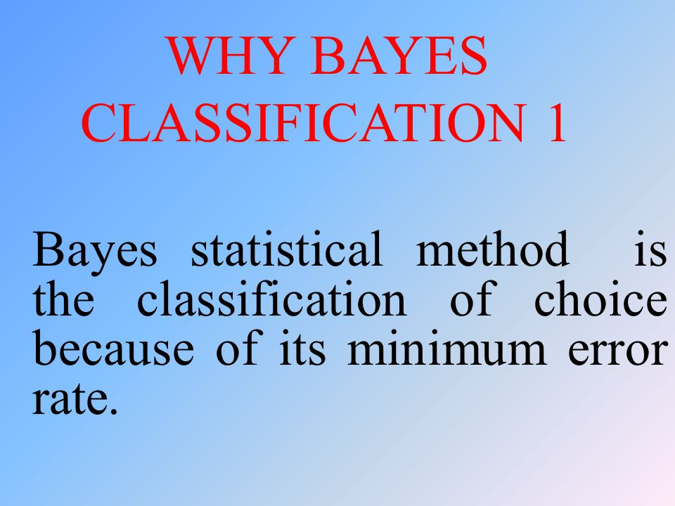 WHY BAYES CLASSIFICATION 1 Bayes statistical method is the classification of choice because of its minimum error rate.