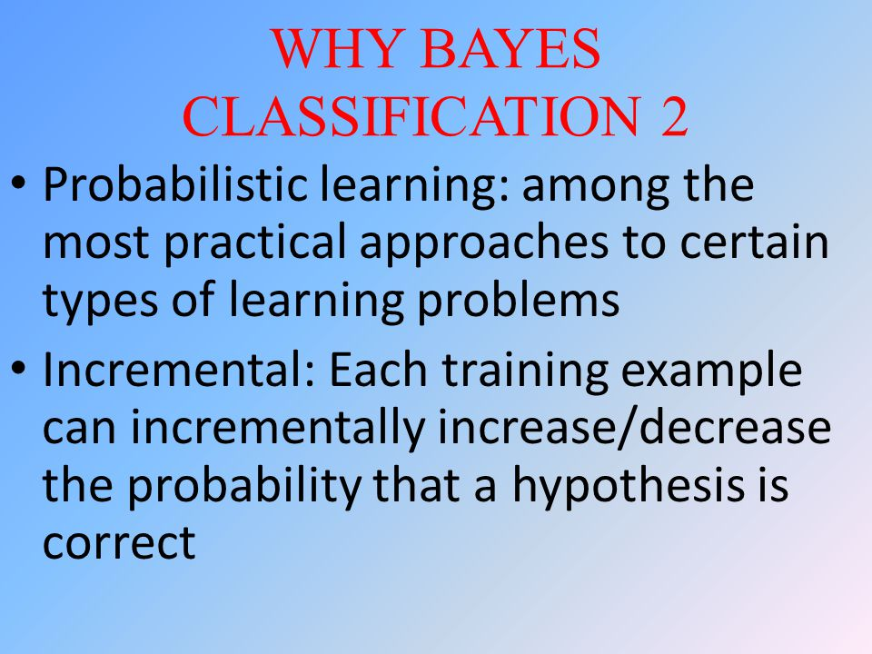 WHY BAYES CLASSIFICATION 2 Probabilistic learning: among the most practical approaches to certain types of learning problems Incremental: Each training example can incrementally increase/decrease the probability that a hypothesis is correct