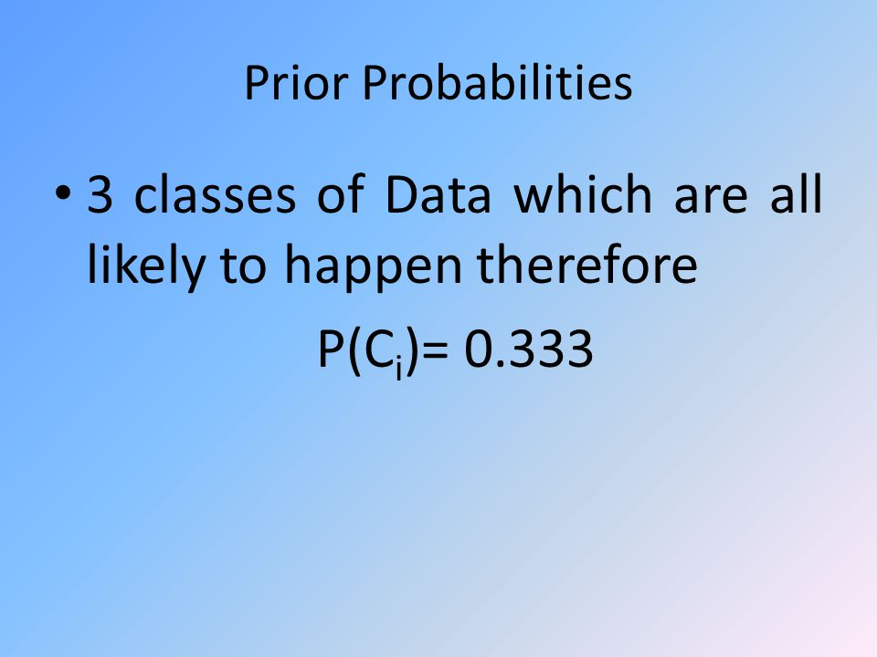 Prior Probabilities 3 classes of Data which are all likely to happen therefore P(C i )= 0.333