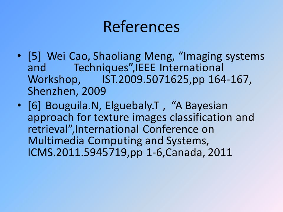 References [5] Wei Cao, Shaoliang Meng, Imaging systems and Techniques ,IEEE International Workshop, IST.2009.5071625,pp 164-167, Shenzhen, 2009 [6]Bouguila.N, Elguebaly.T, A Bayesian approach for texture images classification and retrieval ,International Conference on Multimedia Computing and Systems, ICMS.2011.5945719,pp 1-6,Canada, 2011