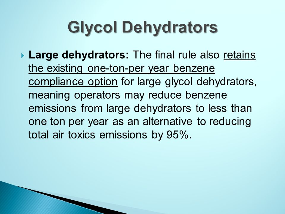  Large dehydrators: The final rule also retains the existing one-ton-per year benzene compliance option for large glycol dehydrators, meaning operators may reduce benzene emissions from large dehydrators to less than one ton per year as an alternative to reducing total air toxics emissions by 95%.