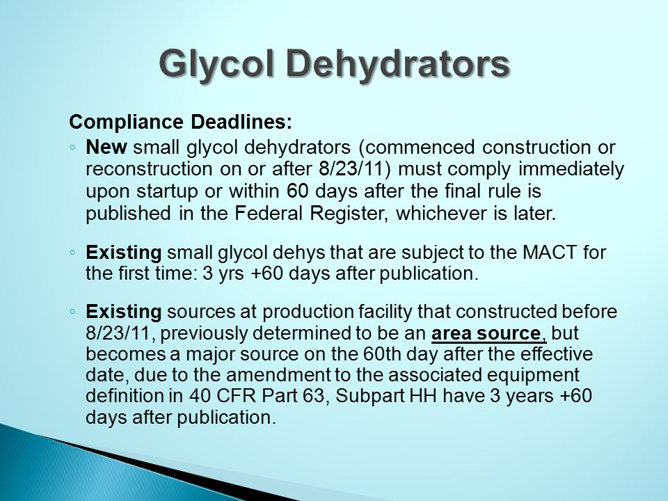 Compliance Deadlines: ◦ New small glycol dehydrators (commenced construction or reconstruction on or after 8/23/11) must comply immediately upon startup or within 60 days after the final rule is published in the Federal Register, whichever is later.