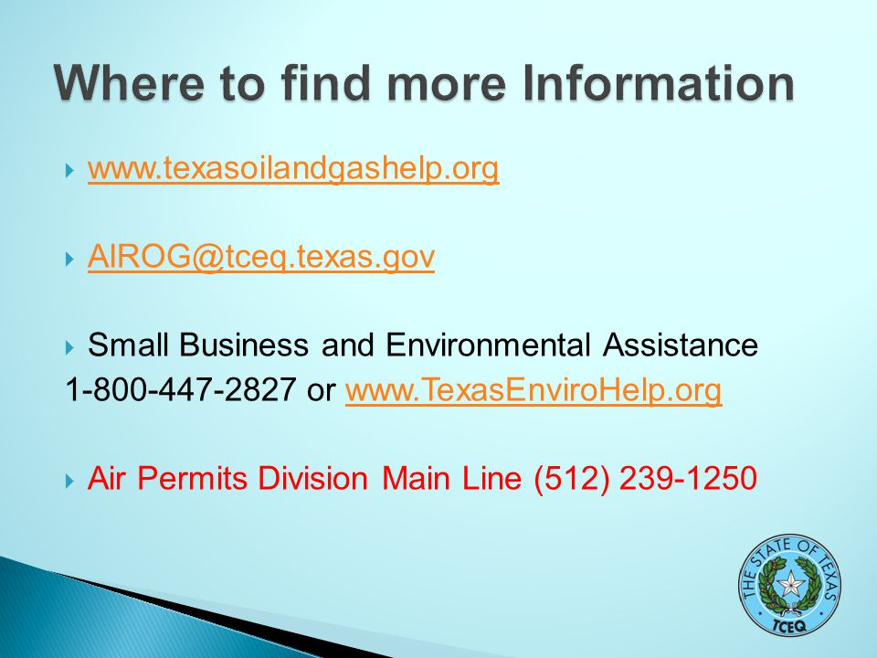  www.texasoilandgashelp.org www.texasoilandgashelp.org  AIROG@tceq.texas.gov AIROG@tceq.texas.gov  Small Business and Environmental Assistance 1-800-447-2827 or www.TexasEnviroHelp.orgwww.TexasEnviroHelp.org  Air Permits Division Main Line (512) 239-1250