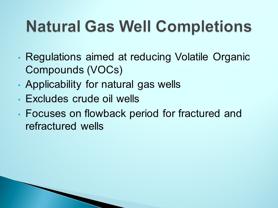 Regulations aimed at reducing Volatile Organic Compounds (VOCs) Applicability for natural gas wells Excludes crude oil wells Focuses on flowback period for fractured and refractured wells