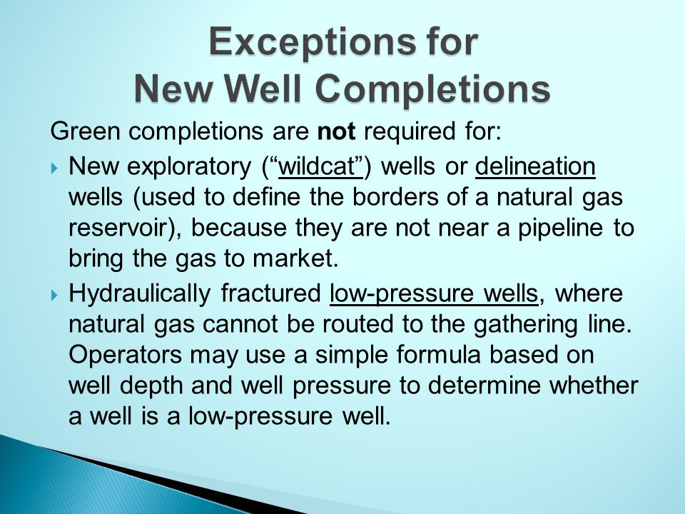 Green completions are not required for:  New exploratory ( wildcat ) wells or delineation wells (used to define the borders of a natural gas reservoir), because they are not near a pipeline to bring the gas to market.