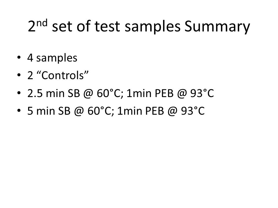 "2 nd set of test samples Summary 4 samples 2 ""Controls"" 2.5 min SB @ 60°C; 1min PEB @ 93°C 5 min SB @ 60°C; 1min PEB @ 93°C"