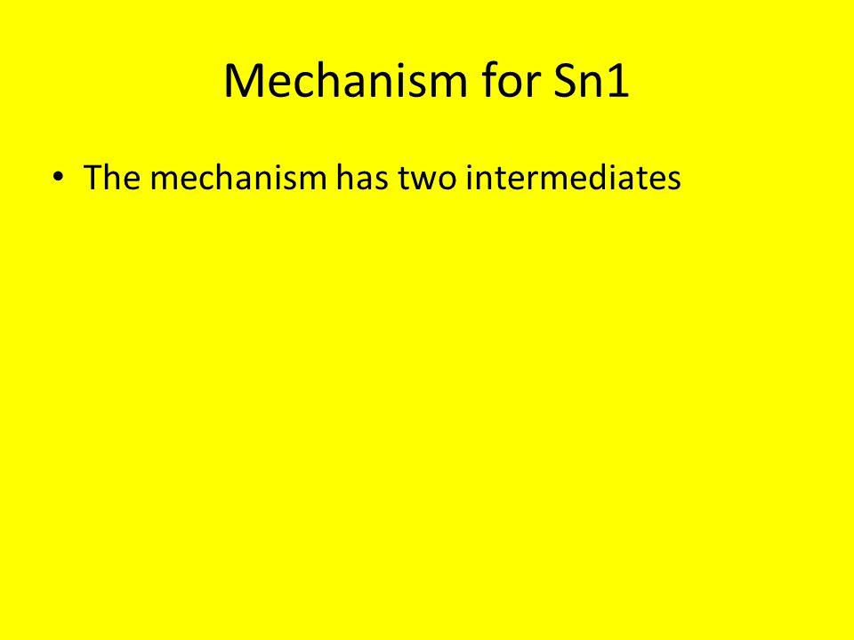 Mechanism for Sn1 The mechanism has two intermediates