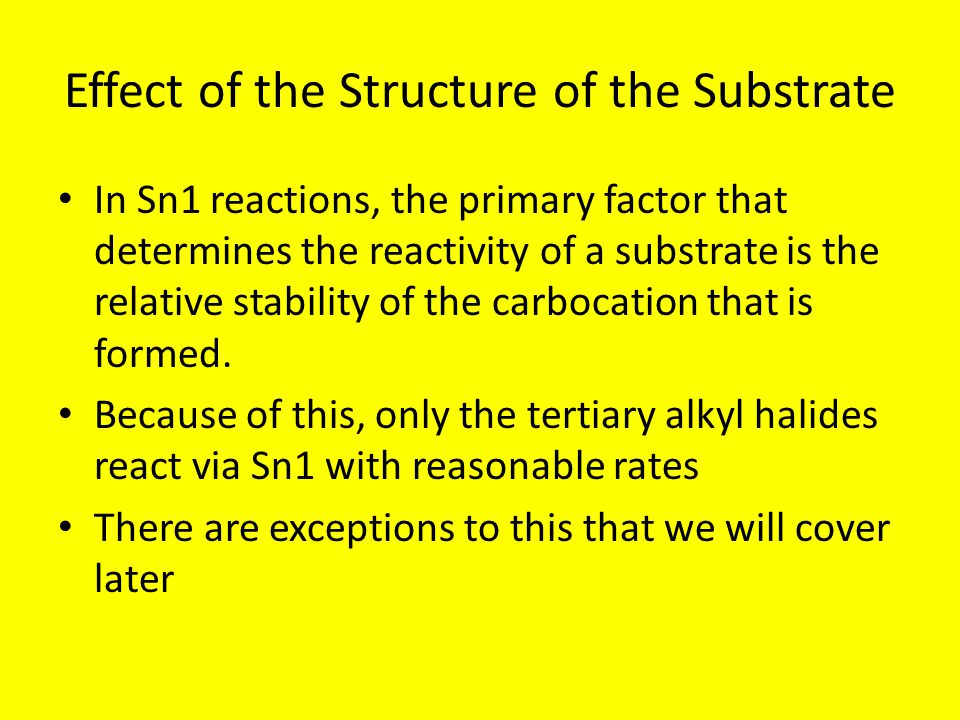 Effect of the Structure of the Substrate In Sn1 reactions, the primary factor that determines the reactivity of a substrate is the relative stability
