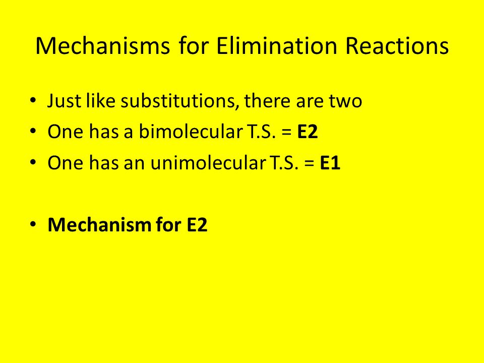 Mechanisms for Elimination Reactions Just like substitutions, there are two One has a bimolecular T.S. = E2 One has an unimolecular T.S. = E1 Mechanis