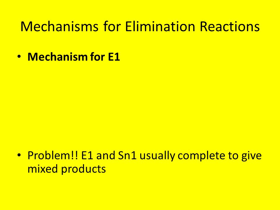 Mechanisms for Elimination Reactions Mechanism for E1 Problem!! E1 and Sn1 usually complete to give mixed products