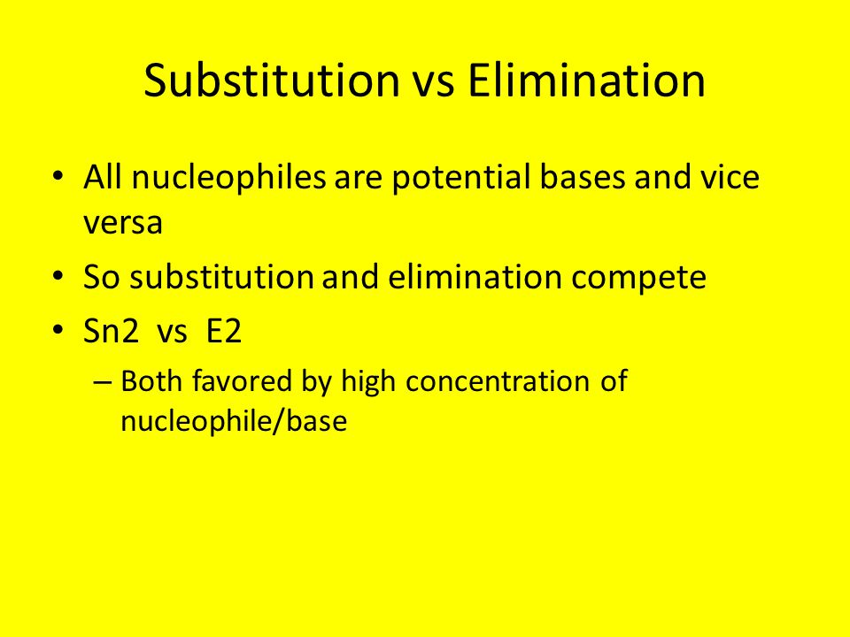 Substitution vs Elimination All nucleophiles are potential bases and vice versa So substitution and elimination compete Sn2 vs E2 – Both favored by hi