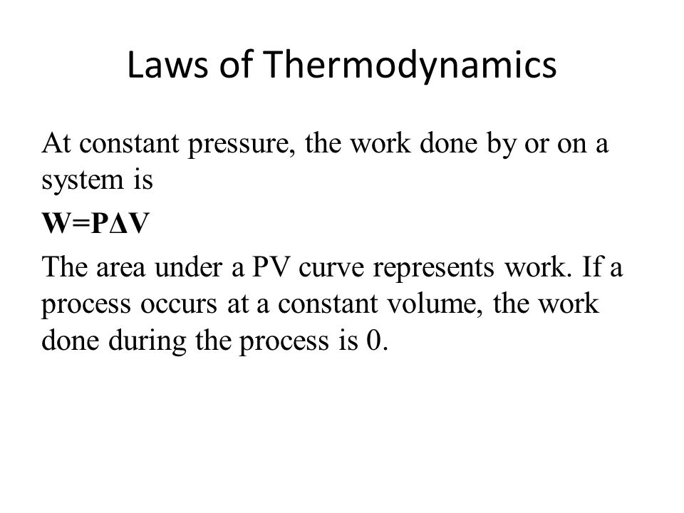 Laws of Thermodynamics At constant pressure, the work done by or on a system is W=PΔV The area under a PV curve represents work.