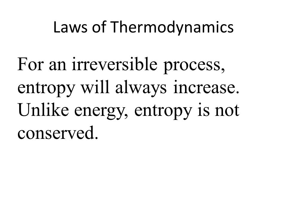 Laws of Thermodynamics For an irreversible process, entropy will always increase. Unlike energy, entropy is not conserved.