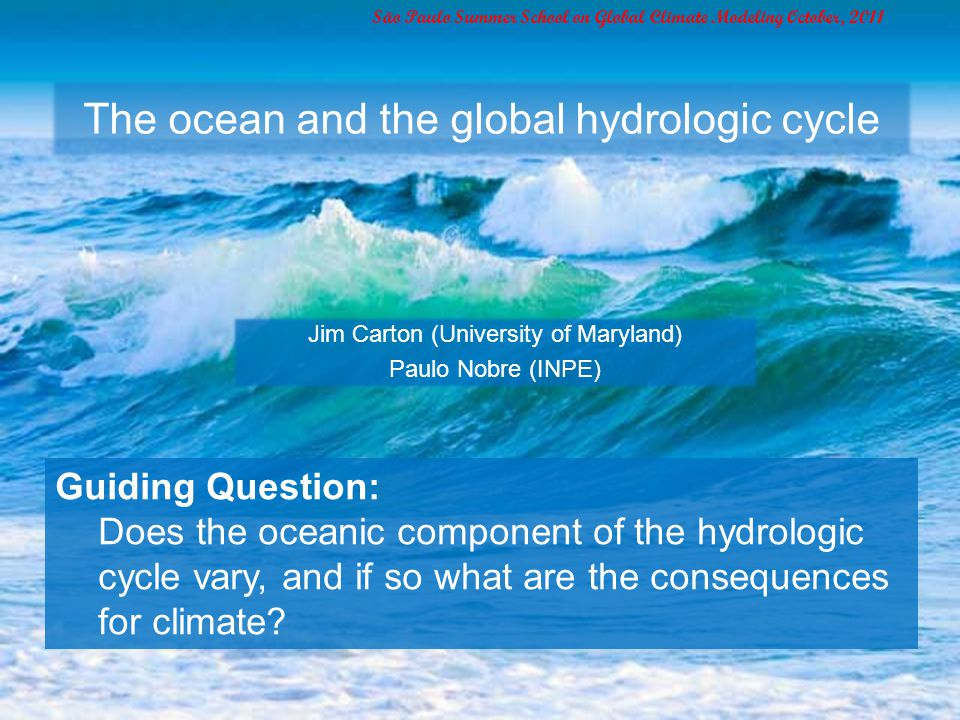 The ocean and the global hydrologic cycle Jim Carton (University of Maryland) Paulo Nobre (INPE) São Paulo Summer School on Global Climate Modeling October, 2011 Guiding Question: Does the oceanic component of the hydrologic cycle vary, and if so what are the consequences for climate