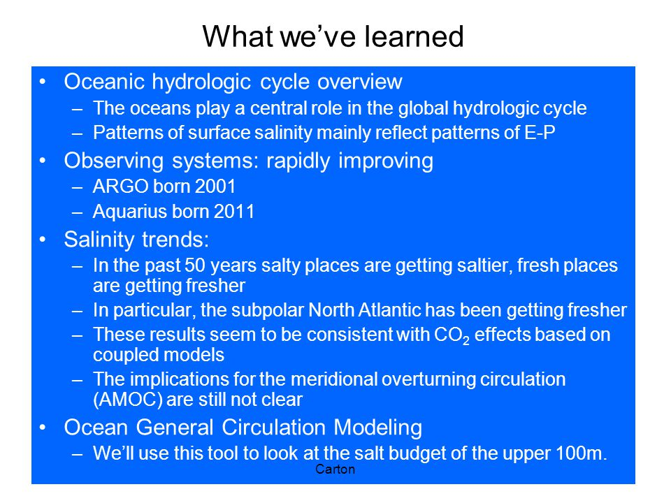 What we've learned Oceanic hydrologic cycle overview –The oceans play a central role in the global hydrologic cycle –Patterns of surface salinity mainly reflect patterns of E-P Observing systems: rapidly improving –ARGO born 2001 –Aquarius born 2011 Salinity trends: –In the past 50 years salty places are getting saltier, fresh places are getting fresher –In particular, the subpolar North Atlantic has been getting fresher –These results seem to be consistent with CO 2 effects based on coupled models –The implications for the meridional overturning circulation (AMOC) are still not clear Ocean General Circulation Modeling –We'll use this tool to look at the salt budget of the upper 100m.