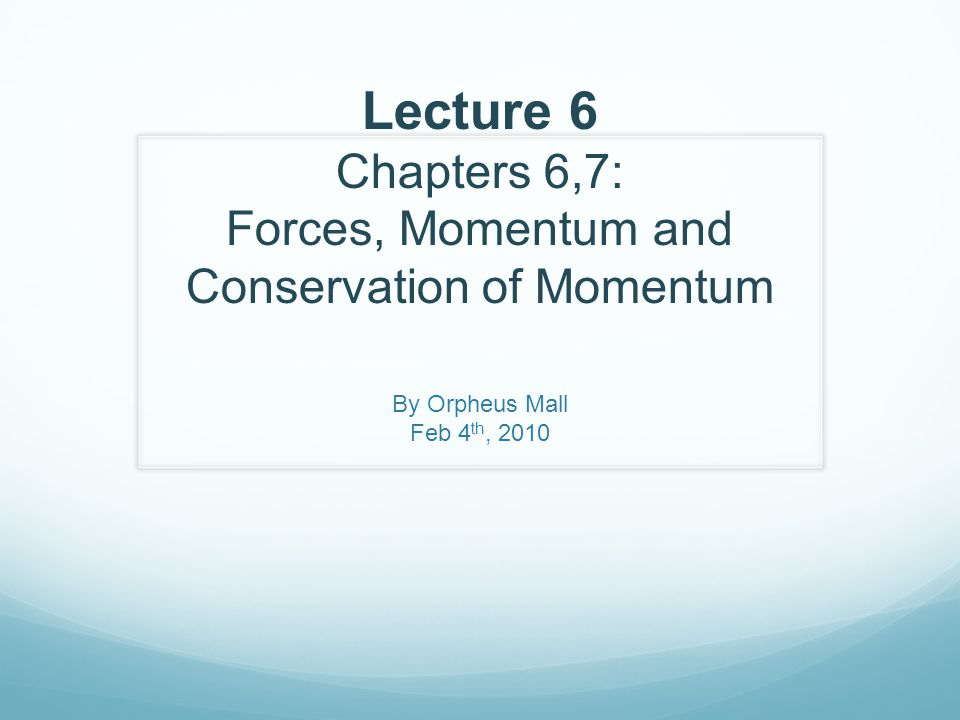 Lecture 6 Chapters 6,7: Forces, Momentum and Conservation of Momentum By Orpheus Mall Feb 4 th, 2010