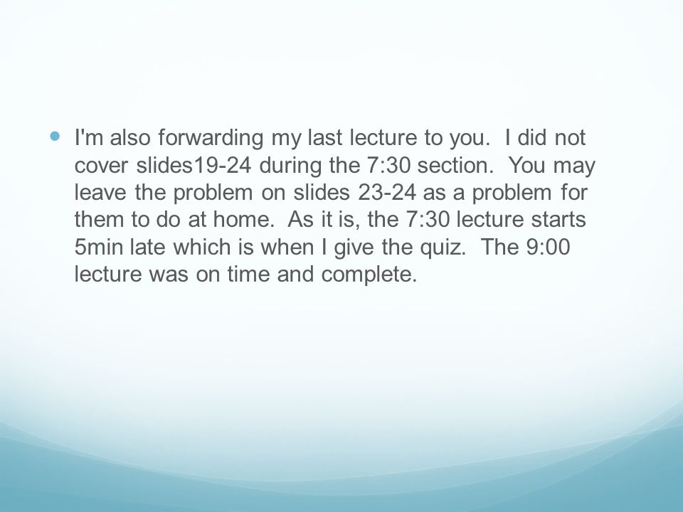 I m also forwarding my last lecture to you. I did not cover slides19-24 during the 7:30 section.