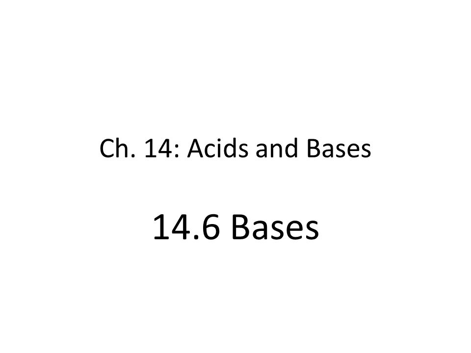 Ch. 14: Acids and Bases 14.6 Bases