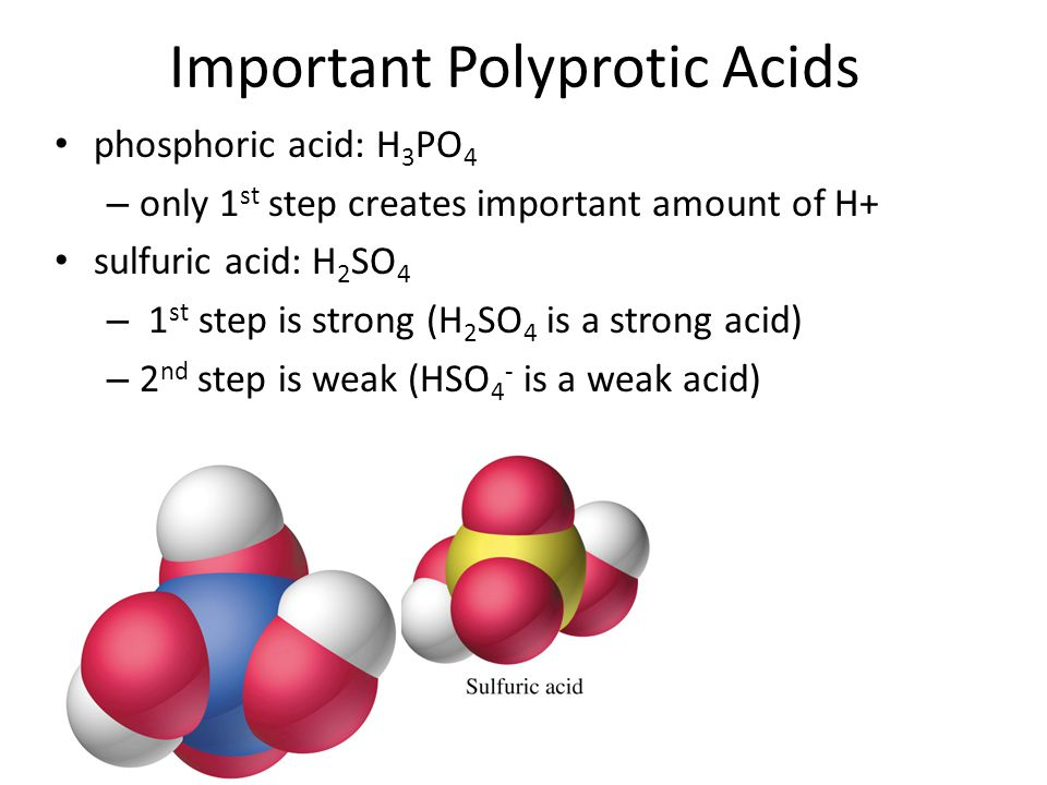 Important Polyprotic Acids phosphoric acid: H 3 PO 4 – only 1 st step creates important amount of H+ sulfuric acid: H 2 SO 4 – 1 st step is strong (H 2 SO 4 is a strong acid) – 2 nd step is weak (HSO 4 - is a weak acid)