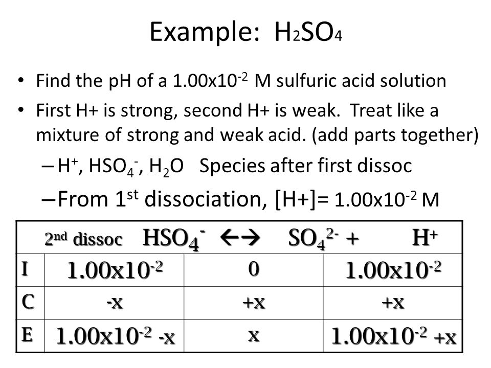 Example: H 2 SO 4 Find the pH of a 1.00x10 -2 M sulfuric acid solution First H+ is strong, second H+ is weak.