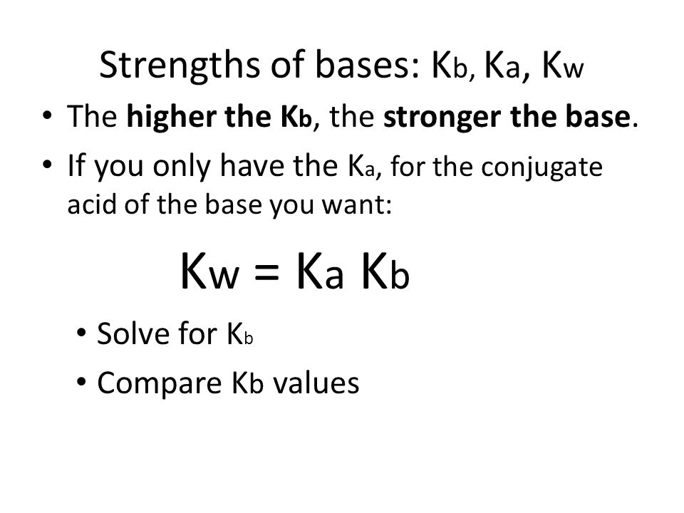 Strengths of bases: K b, K a, K w The higher the K b, the stronger the base.