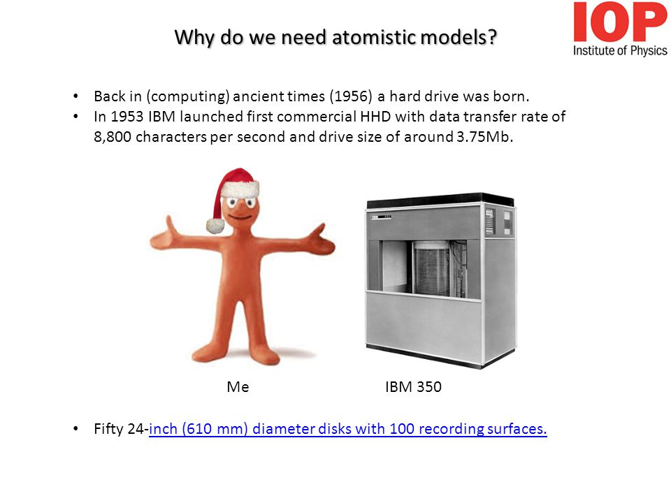 Why do we need atomistic models. Back in (computing) ancient times (1956) a hard drive was born.
