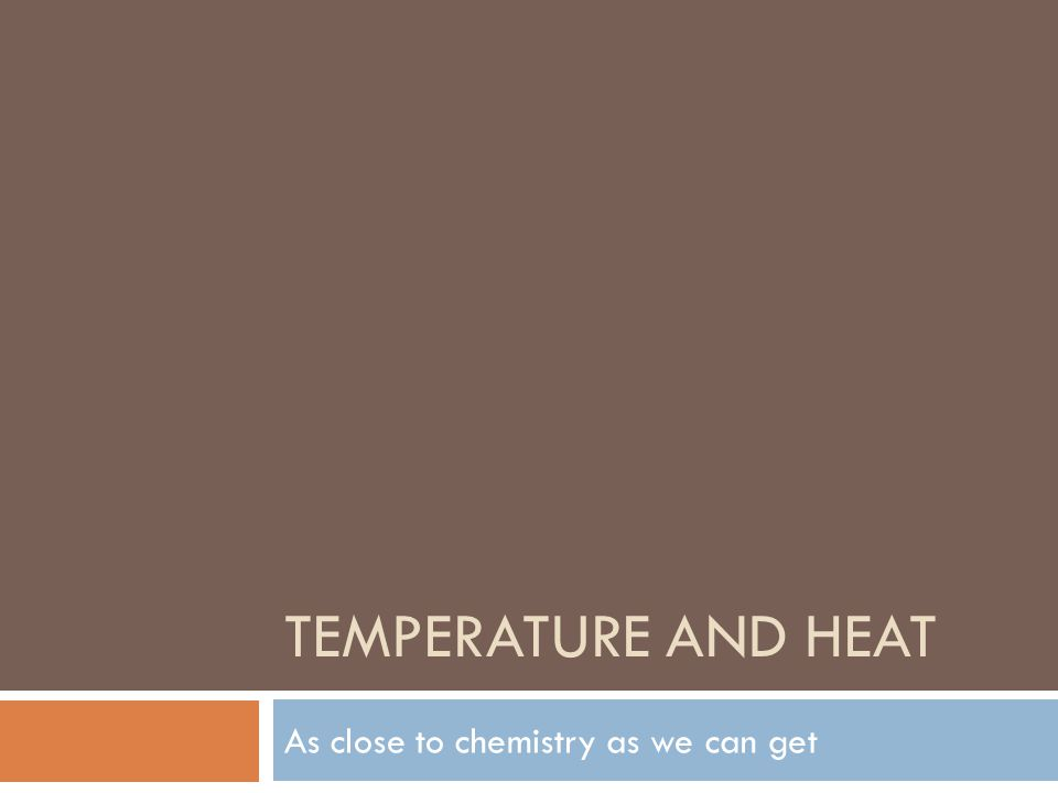 TEMPERATURE AND HEAT As close to chemistry as we can get