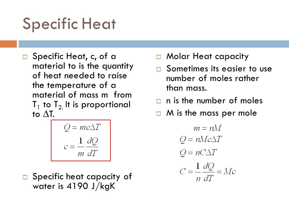 Specific Heat  Specific Heat, c, of a material to is the quantity of heat needed to raise the temperature of a material of mass m from T 1 to T 2. It