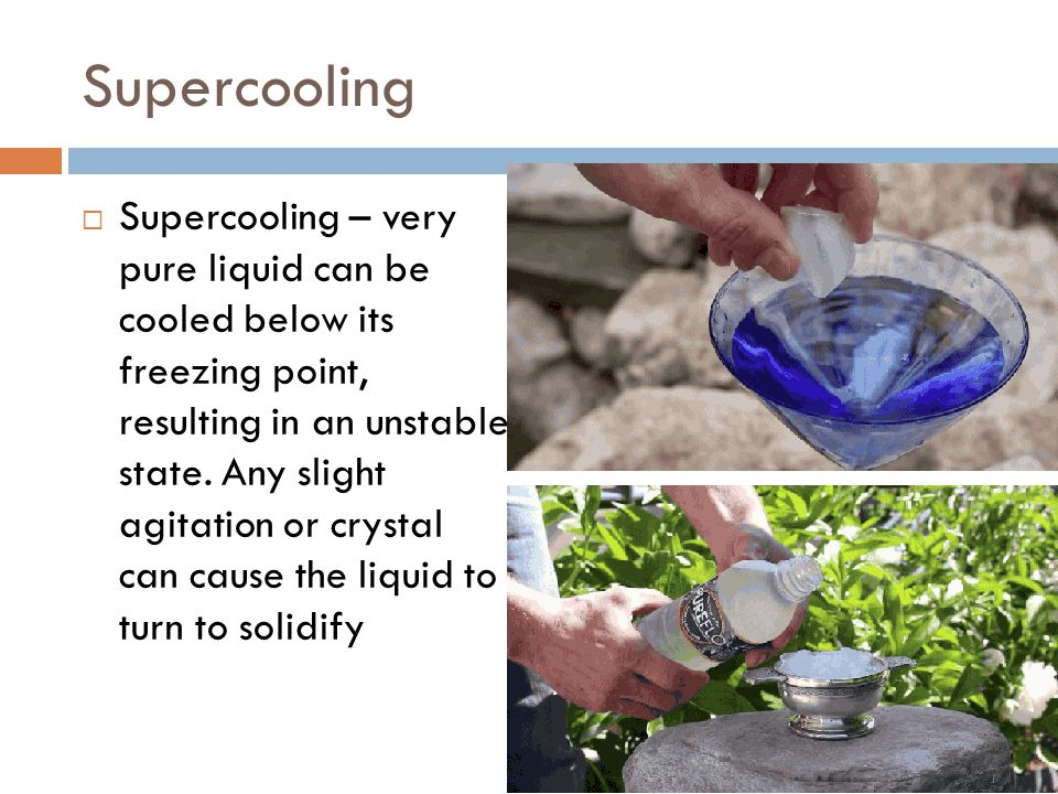 Supercooling  Supercooling – very pure liquid can be cooled below its freezing point, resulting in an unstable state. Any slight agitation or crystal