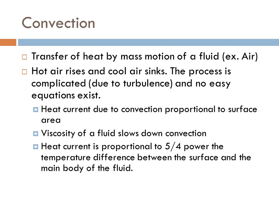 Convection  Transfer of heat by mass motion of a fluid (ex. Air)  Hot air rises and cool air sinks. The process is complicated (due to turbulence) a