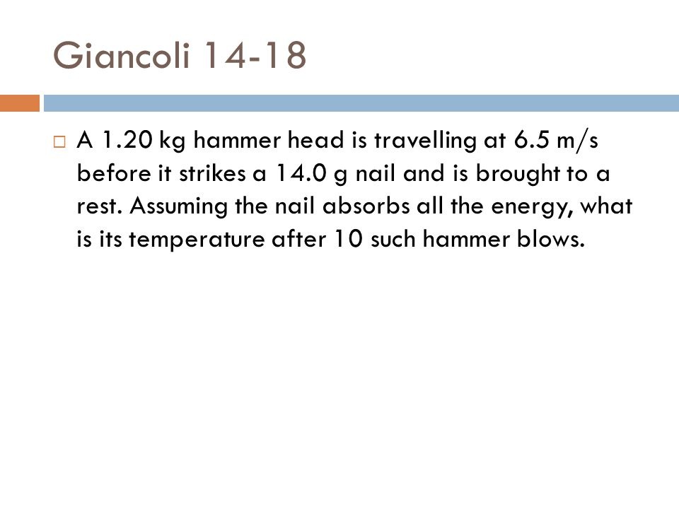 Giancoli 14-18  A 1.20 kg hammer head is travelling at 6.5 m/s before it strikes a 14.0 g nail and is brought to a rest. Assuming the nail absorbs al