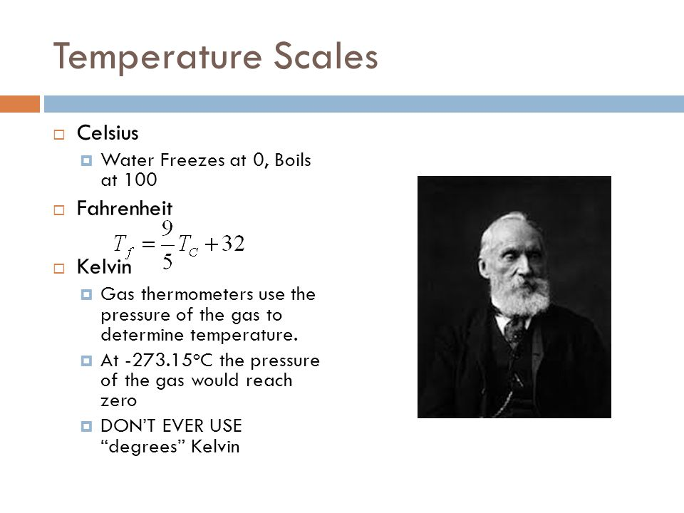 Temperature Scales  Celsius  Water Freezes at 0, Boils at 100  Fahrenheit  Kelvin  Gas thermometers use the pressure of the gas to determine temp