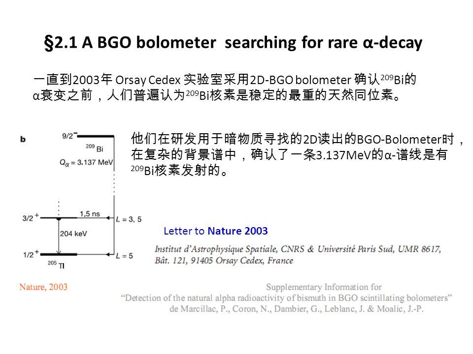 §2.1 A BGO bolometer searching for rare α-decay 一直到 2003 年 Orsay Cedex 实验室采用 2D-BGO bolometer 确认 209 Bi 的 α 衰变之前,人们普遍认为 209 Bi 核素是稳定的最重的天然同位素。 他们在研发用于暗物质寻找的 2D 读出的 BGO-Bolometer 时, 在复杂的背景谱中,确认了一条 3.137MeV 的 α- 谱线是有 209 Bi 核素发射的。 Letter to Nature 2003