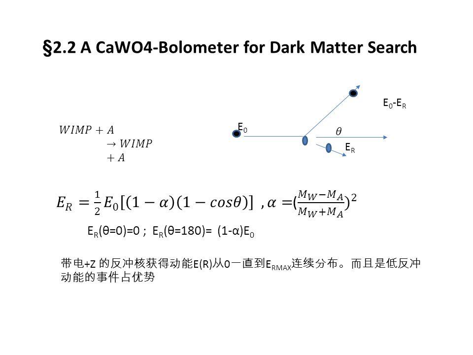 §2.2 A CaWO4-Bolometer for Dark Matter Search E0E0 ERER E 0 -E R E R (θ=0)=0 ; E R (θ=180)= (1-α)E 0 带电 +Z 的反冲核获得动能 E(R) 从 0 一直到 E RMAX 连续分布。而且是低反冲 动能的事件占优势