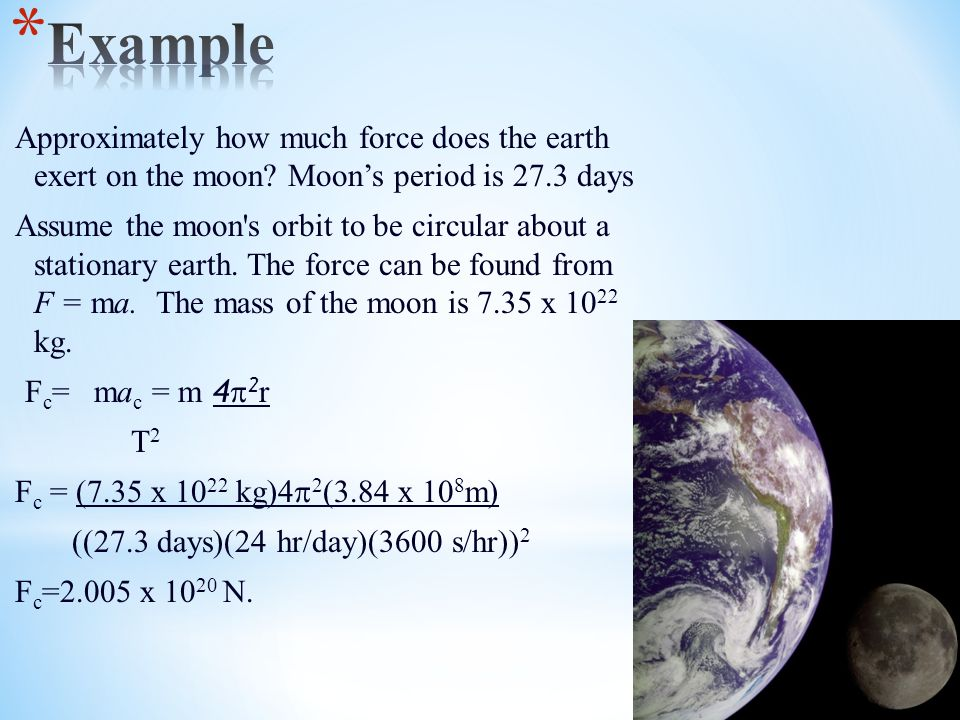 Approximately how much force does the earth exert on the moon? Moon's period is 27.3 days Assume the moon's orbit to be circular about a stationary ea