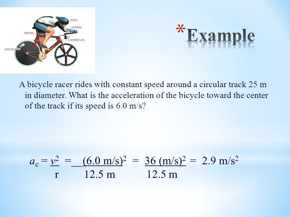 A bicycle racer rides with constant speed around a circular track 25 m in diameter. What is the acceleration of the bicycle toward the center of the t