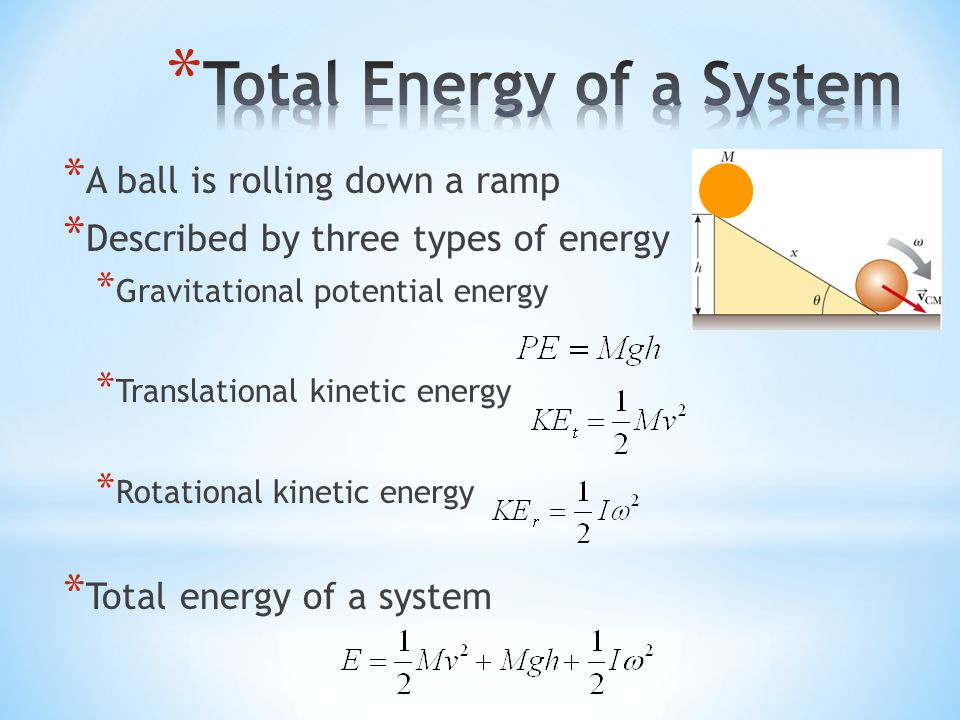 * A ball is rolling down a ramp * Described by three types of energy * Gravitational potential energy * Translational kinetic energy * Rotational kine