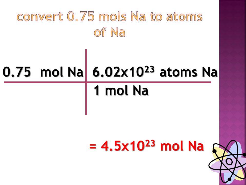 0.75 mol Na 6.02x10 23 atoms Na 1 mol Na 1 mol Na = 4.5x10 23 mol Na = 4.5x10 23 mol Na