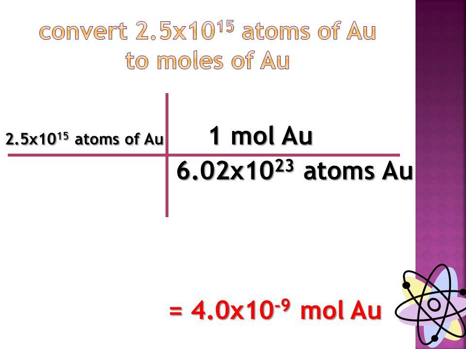 2.5x10 15 atoms of Au 1 mol Au 6.02x10 23 atoms Au 6.02x10 23 atoms Au = 4.0x10 -9 mol Au = 4.0x10 -9 mol Au
