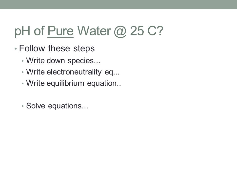 pH of Pure Water @ 25 C? Follow these steps Write down species... Write electroneutrality eq... Write equilibrium equation.. Solve equations...