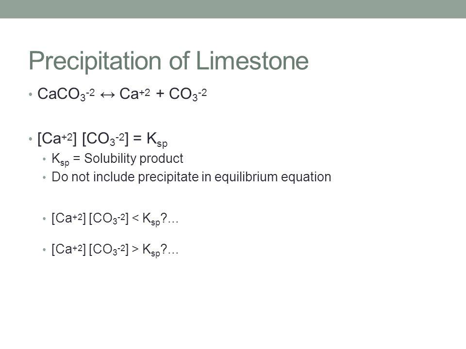 Precipitation of Limestone CaCO 3 -2 ↔ Ca +2 + CO 3 -2 [Ca +2 ] [CO 3 -2 ] = K sp K sp = Solubility product Do not include precipitate in equilibrium