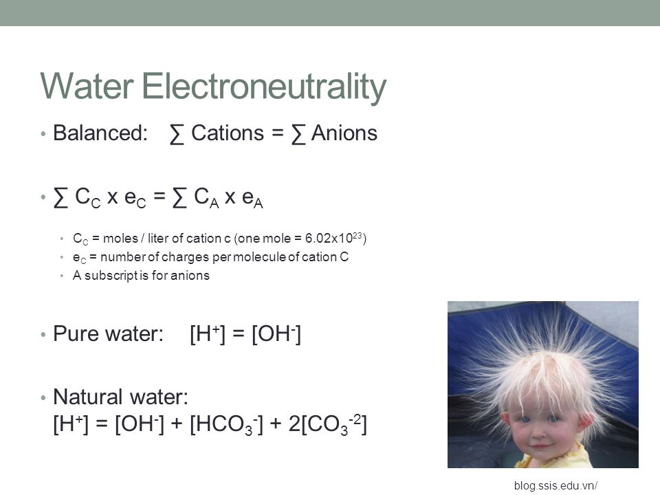 Water Electroneutrality Balanced: ∑ Cations = ∑ Anions ∑ C C x e C = ∑ C A x e A C C = moles / liter of cation c (one mole = 6.02x10 23 ) e C = number