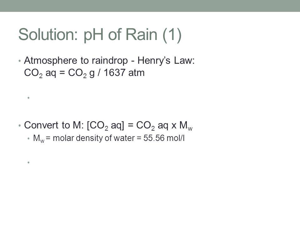 Solution: pH of Rain (1) Atmosphere to raindrop - Henry's Law: CO 2 aq = CO 2 g / 1637 atm Convert to M: [CO 2 aq] = CO 2 aq x M w M w = molar density