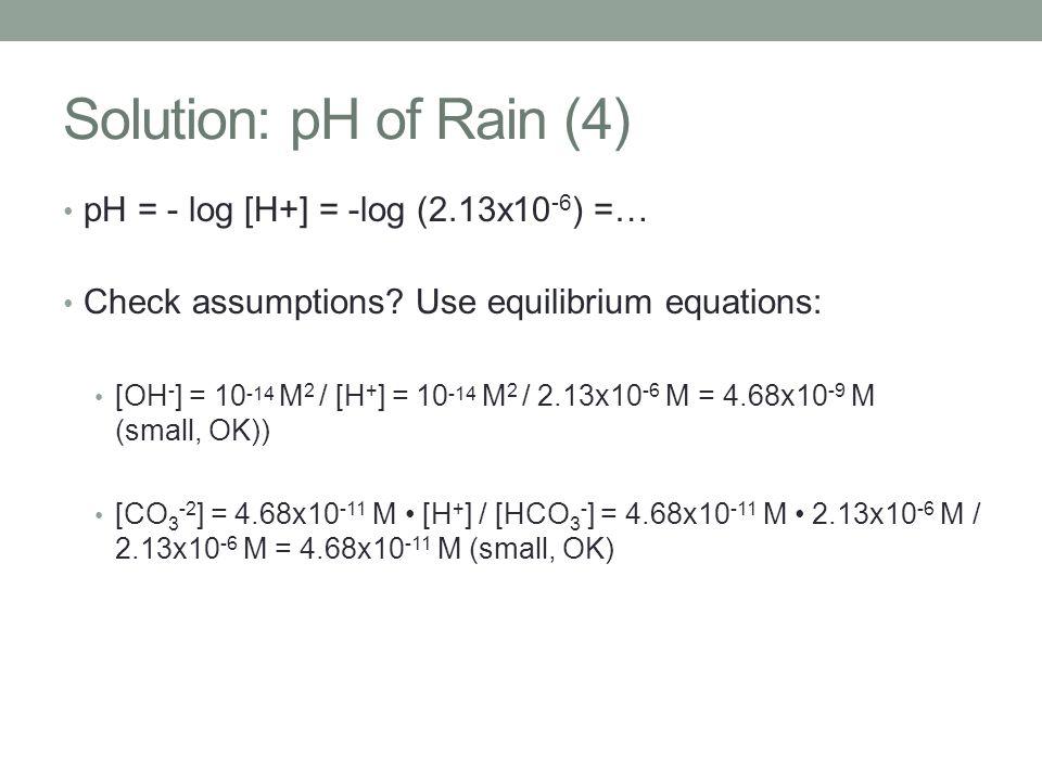 Solution: pH of Rain (4) pH = - log [H+] = -log (2.13x10 -6 ) =… Check assumptions? Use equilibrium equations: [OH - ] = 10 -14 M 2 / [H + ] = 10 -14