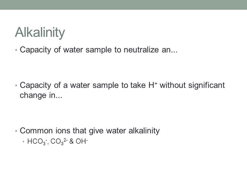 Alkalinity Capacity of water sample to neutralize an... Capacity of a water sample to take H + without significant change in... Common ions that give